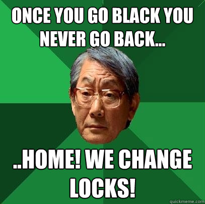 Once you go black you never go back... ..Home! we change locks! - Once you go black you never go back... ..Home! we change locks!  High Expectations Asian Father
