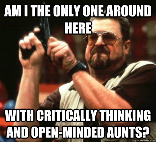Am i the only one around here with critically thinking and open-minded Aunts? - Am i the only one around here with critically thinking and open-minded Aunts?  Misc