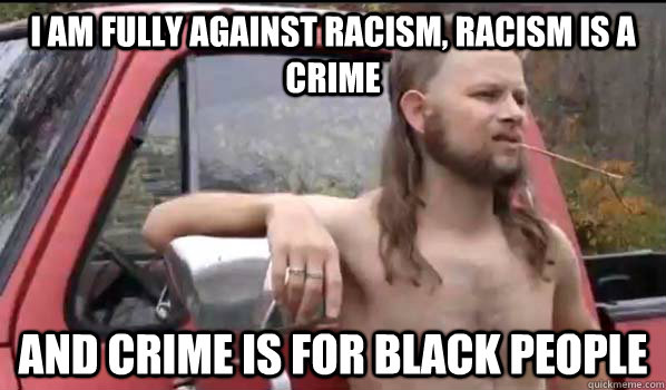 I am fully against racism, racism is a crime and crime is for black people - I am fully against racism, racism is a crime and crime is for black people  Almost Politically Correct Redneck