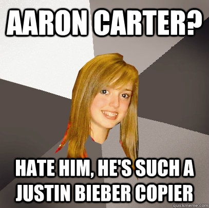 Aaron Carter? Hate him, he's such a justin bieber copier  - Aaron Carter? Hate him, he's such a justin bieber copier   Musically Oblivious 8th Grader