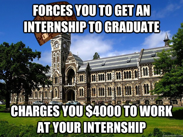 Forces you to get an internship to graduate Charges you $4000 to work at your internship - Forces you to get an internship to graduate Charges you $4000 to work at your internship  Scumbag University