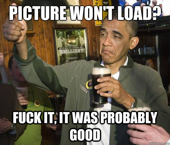 Picture won't load? Fuck it, it was probably good - Picture won't load? Fuck it, it was probably good  Upvoting Obama