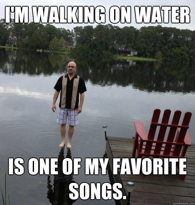 i'm walking on water is one of my favorite songs.