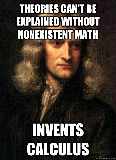 theories can't be explained without nonexistent math invents calculus - theories can't be explained without nonexistent math invents calculus  Sir Isaac Newton