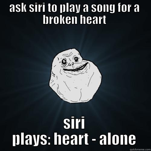 ASK SIRI TO PLAY A SONG FOR A BROKEN HEART SIRI PLAYS: HEART - ALONE Forever Alone