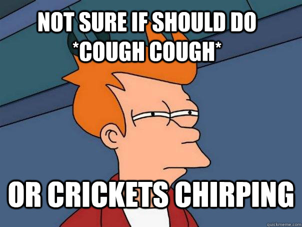 Not Sure If should do *cough cough* or crickets chirping - Not Sure If should do *cough cough* or crickets chirping  Futurama Fry