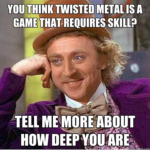 you think twisted metal is a game that requires skill? tell me more about how deep you are  - you think twisted metal is a game that requires skill? tell me more about how deep you are   Condescending Willy Wonka