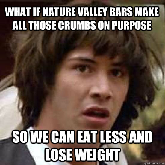 What if Nature valley bars make all those crumbs on purpose So we can eat less and lose weight  conspiracy keanu