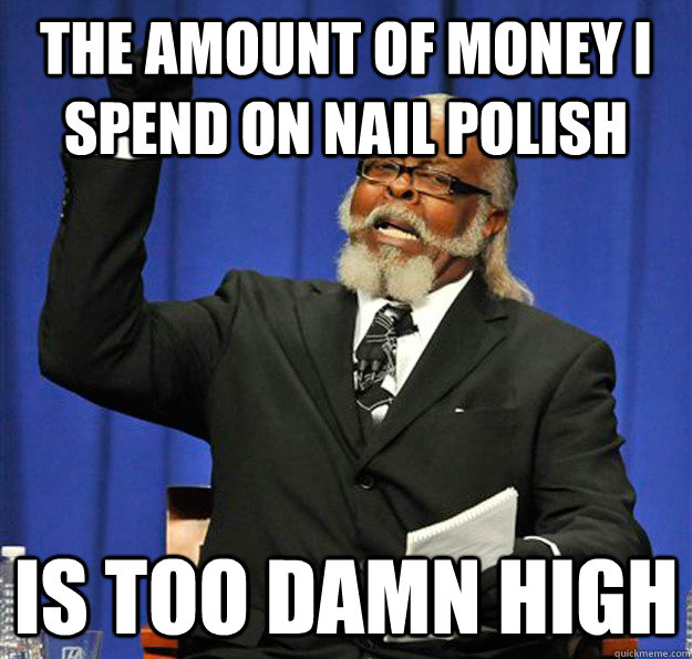 the amount of money i spend on nail polish Is too damn high - the amount of money i spend on nail polish Is too damn high  Jimmy McMillan