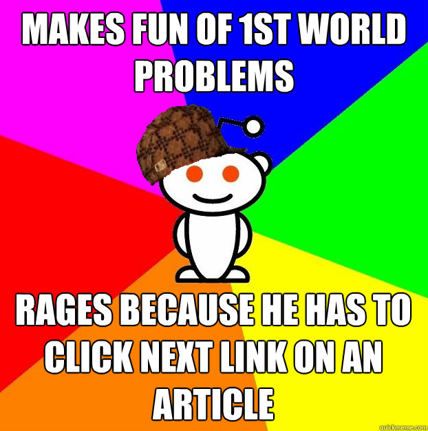 Makes fun of 1st world problems Rages because he has to click NEXT link on an article - Makes fun of 1st world problems Rages because he has to click NEXT link on an article  Scumbag Redditor