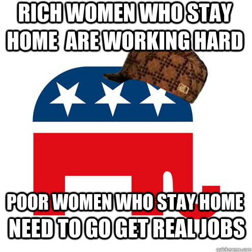 Rich women who stay home  are working hard poor women who stay home need to go get real jobs