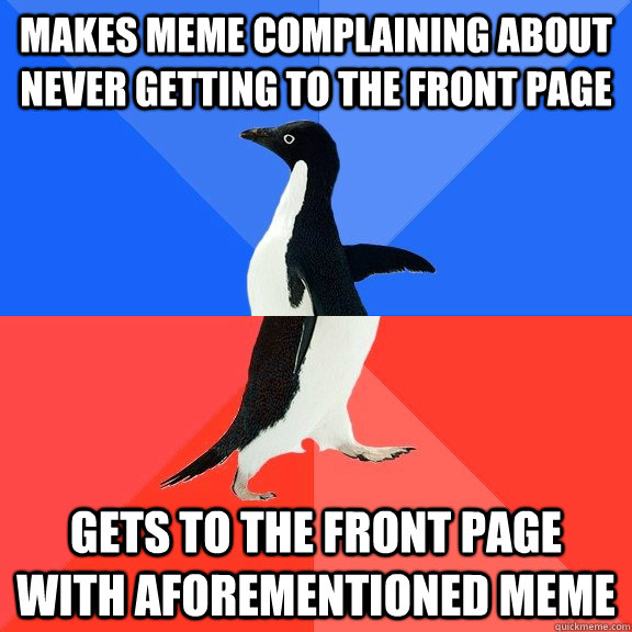 Makes meme complaining about never getting to the front page gets to the front page with aforementioned meme - Makes meme complaining about never getting to the front page gets to the front page with aforementioned meme  Socially Awkward Awesome Penguin
