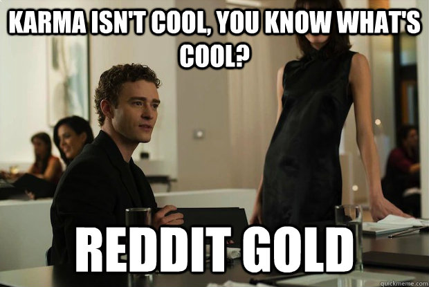 Karma isn't cool, you know what's cool? reddit gold
