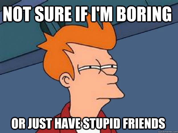 Not Sure if i'm boring or just have stupid friends - Not Sure if i'm boring or just have stupid friends  Unsure Fry