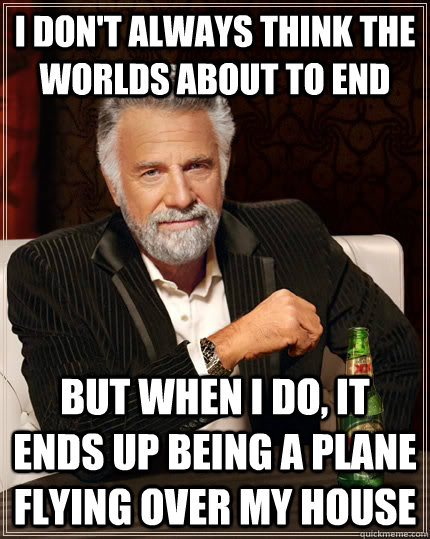 I don't always think the worlds about to end but when I do, it ends up being a plane flying over my house - I don't always think the worlds about to end but when I do, it ends up being a plane flying over my house  The Most Interesting Man In The World