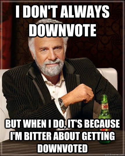 I don't always downvote but when i do, it's because i'm bitter about getting downvoted - I don't always downvote but when i do, it's because i'm bitter about getting downvoted  Most Interesting Man in the World
