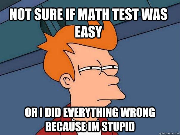 Not sure if math test was easy Or I did everything wrong because im stupid - Not sure if math test was easy Or I did everything wrong because im stupid  Futurama Fry