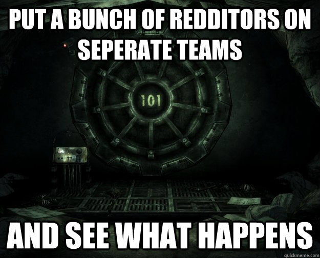 Put a bunch of redditors on seperate teams and see what happens - Put a bunch of redditors on seperate teams and see what happens  Misc