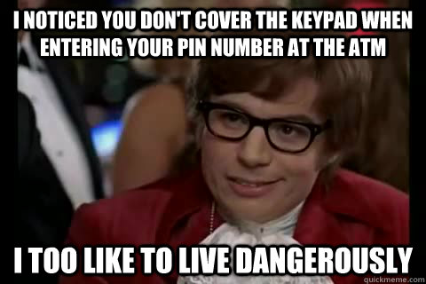 i noticed you don't cover the keypad when entering your pin number at the atm i too like to live dangerously - i noticed you don't cover the keypad when entering your pin number at the atm i too like to live dangerously  Dangerously - Austin Powers