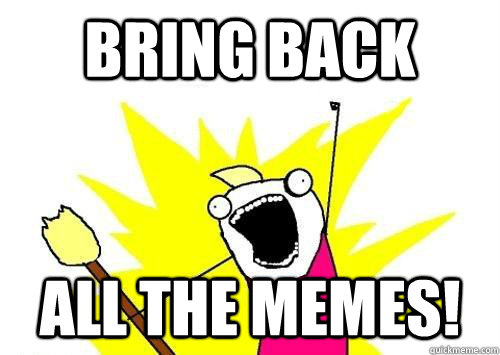 Bring Back All the memes! - Bring Back All the memes!  reddit x all the y