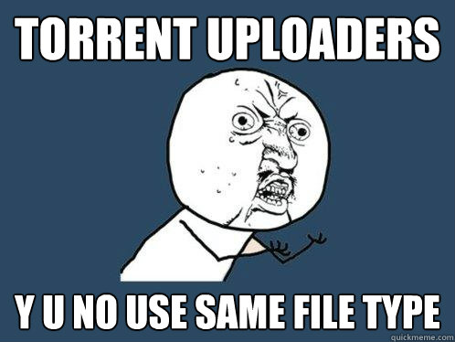 Torrent uploaders y u no use same file type - Torrent uploaders y u no use same file type  Y U No