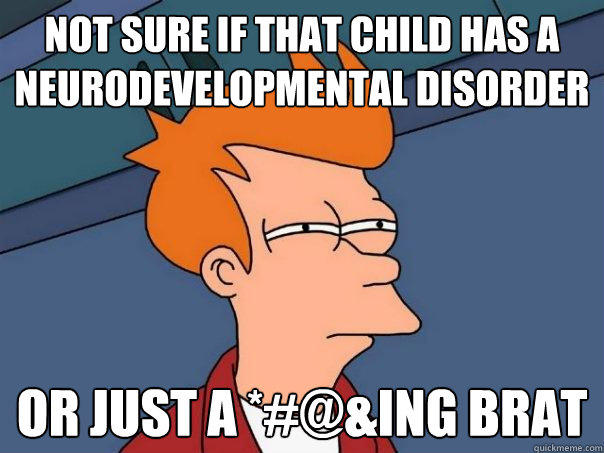 Not sure if that child has a Neurodevelopmental disorder or just a *#@&ing brat - Not sure if that child has a Neurodevelopmental disorder or just a *#@&ing brat  Futurama Fry