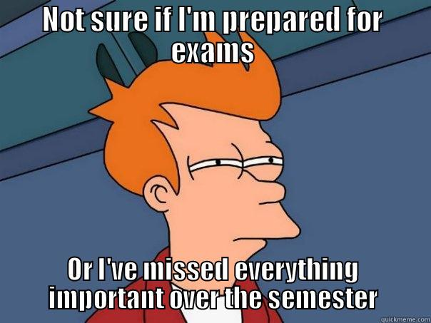 NOT SURE IF I'M PREPARED FOR EXAMS OR I'VE MISSED EVERYTHING IMPORTANT OVER THE SEMESTER Futurama Fry