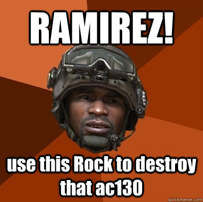 RAMIREZ! use this Rock to destroy that ac130