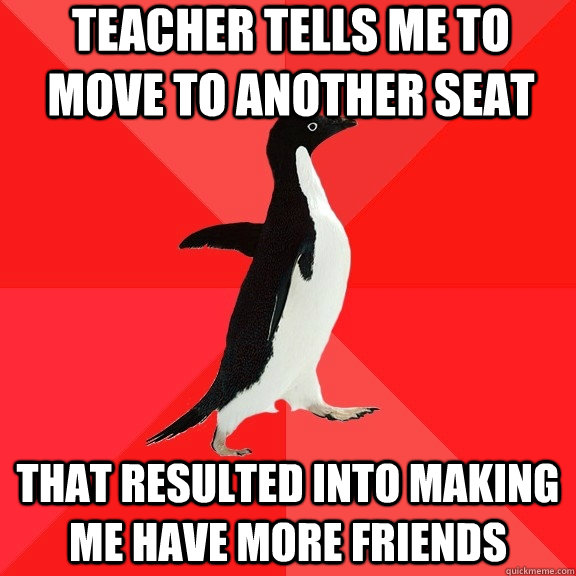 Teacher tells me to move to another seat that resulted into making me have more friends - Teacher tells me to move to another seat that resulted into making me have more friends  Socially Awesome Penguin