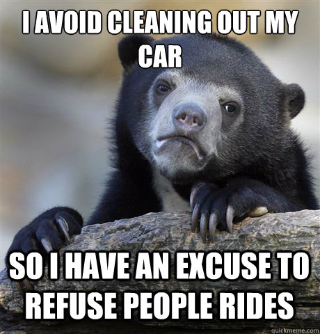 I AVOID CLEANING OUT MY CAR SO I HAVE AN EXCUSE TO REFUSE PEOPLE RIDES - I AVOID CLEANING OUT MY CAR SO I HAVE AN EXCUSE TO REFUSE PEOPLE RIDES  Confession Bear