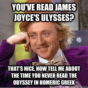 You've read James Joyce's Ulysses? That's nice, now tell me about the time you never read the Odyssey in Homeric Greek - You've read James Joyce's Ulysses? That's nice, now tell me about the time you never read the Odyssey in Homeric Greek  Condescending Wonka