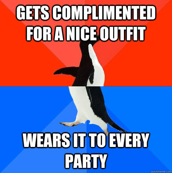 Gets complimented for a nice outfit Wears it to every party - Gets complimented for a nice outfit Wears it to every party  Socially Awesome Awkward Penguin