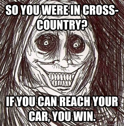 So you were in cross-country? If you can reach your car, you win.  Shadowlurker