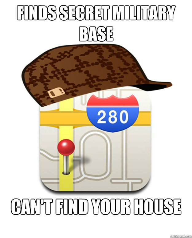 Finds secret military base Can't find your house - Finds secret military base Can't find your house  Scumbag Apple Maps