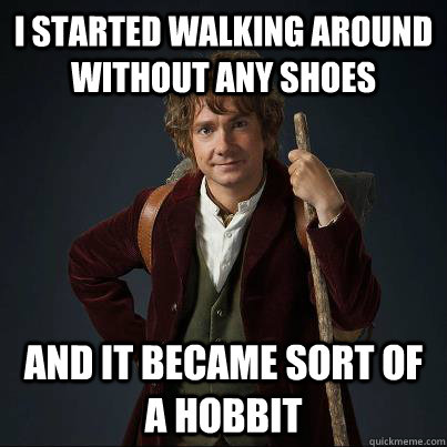 I started walking around without any shoes And it became sort of a hobbit - I started walking around without any shoes And it became sort of a hobbit  Became a hobbit