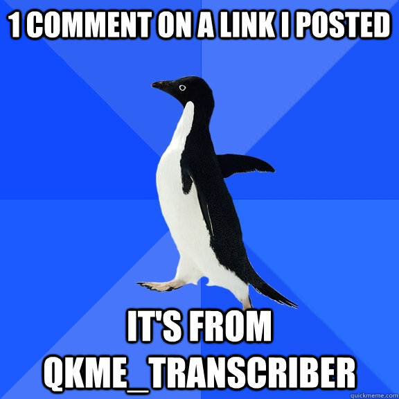 1 Comment on a link i posted it's from qkme_transcriber - 1 Comment on a link i posted it's from qkme_transcriber  Socially Awkward Penguin