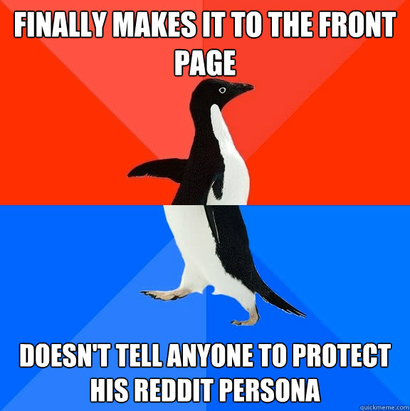 Finally makes it to the front page Doesn't tell anyone to protect his reddit persona - Finally makes it to the front page Doesn't tell anyone to protect his reddit persona  Socially Awesome Awkward Penguin
