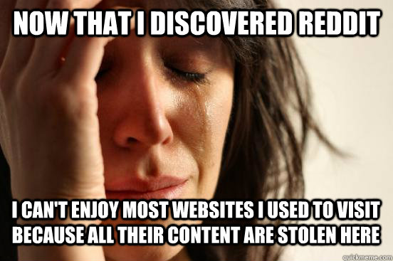 Now that i discovered reddit i can't enjoy most websites i used to visit because all their content are stolen here Caption 3 goes here - Now that i discovered reddit i can't enjoy most websites i used to visit because all their content are stolen here Caption 3 goes here  First World Problems