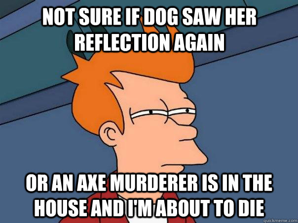Not sure if dog saw her reflection again  Or an axe murderer is in the house and I'm about to die - Not sure if dog saw her reflection again  Or an axe murderer is in the house and I'm about to die  Futurama Fry