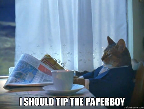 i should tip the paperboy -  i should tip the paperboy  The One Percent Cat