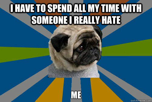 I have to spend all my time with someone I really hate me - I have to spend all my time with someone I really hate me  Clinically Depressed Pug