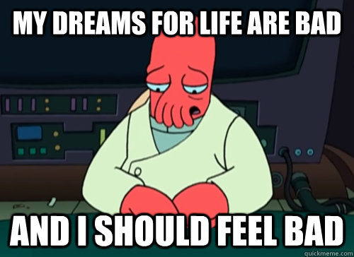 my dreams for life are bad and i should feel bad - my dreams for life are bad and i should feel bad  sad zoidberg