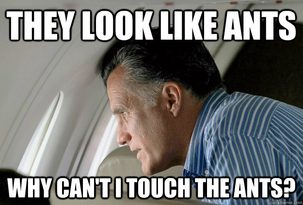 They look like ants why can't i touch the ants? - They look like ants why can't i touch the ants?  Romney Pressure