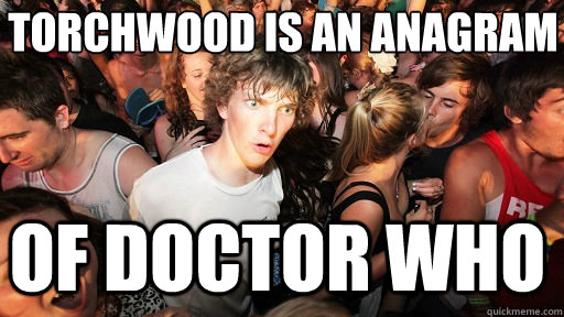 Torchwood is an anagram of Doctor Who - Torchwood is an anagram of Doctor Who  Sudden Clarity Clarence