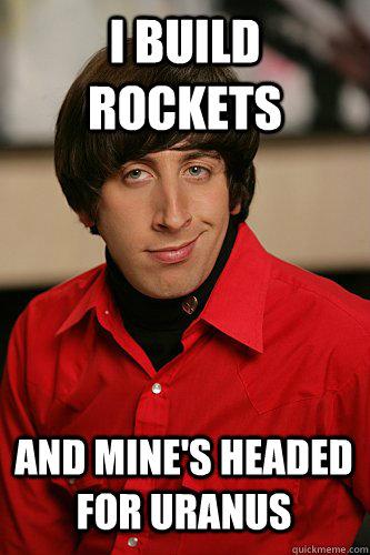 I build rockets And mine's headed for Uranus