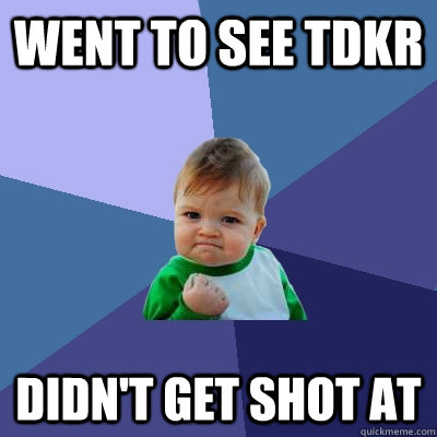 Went to see TDKR Didn't get shot at - Went to see TDKR Didn't get shot at  Success Kid