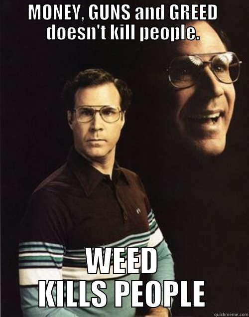 MONEY, GUNS AND GREED DOESN'T KILL PEOPLE. WEED KILLS PEOPLE Will Ferrell