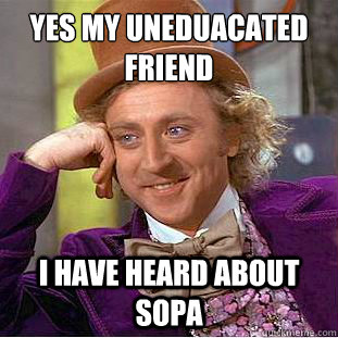Yes my uneduacated friend I have heard about SOPA  Creepy Wonka