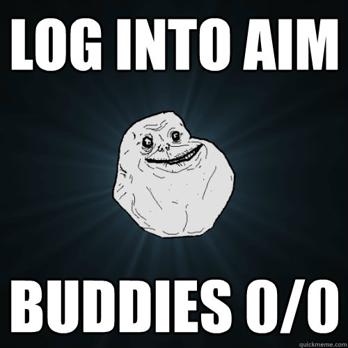 log into AIM buddies 0/0 - log into AIM buddies 0/0  Forever Alone