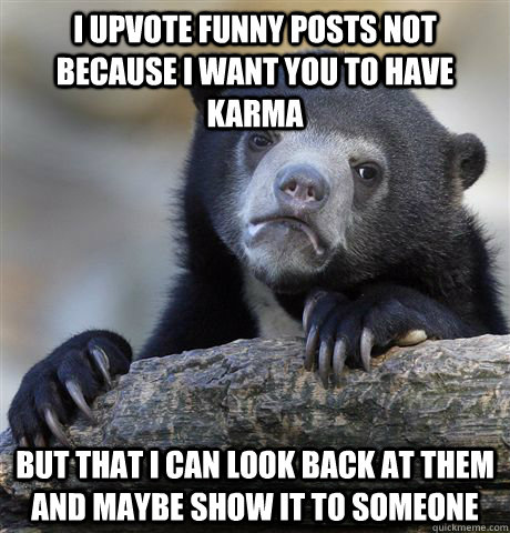i upvote funny posts not because i want you to have karma  but that i can look back at them and maybe show it to someone   - i upvote funny posts not because i want you to have karma  but that i can look back at them and maybe show it to someone    Confession Bear